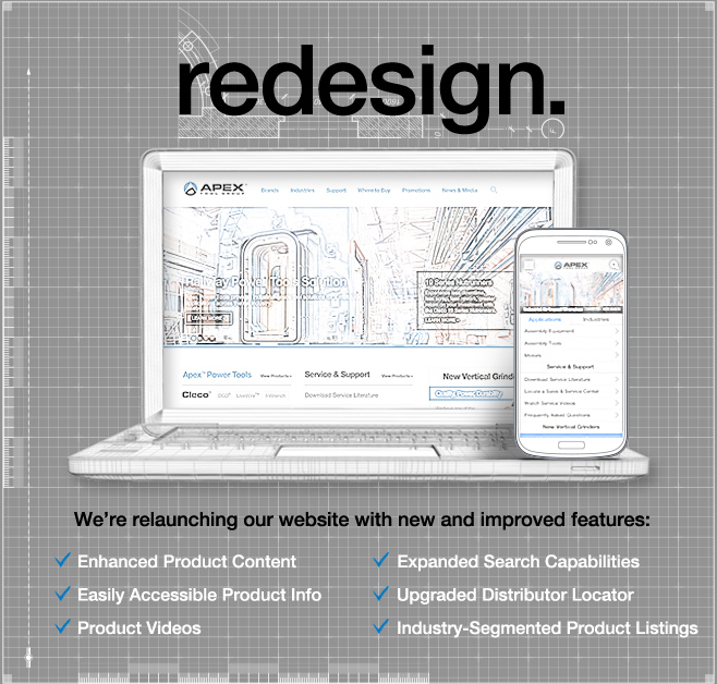REDESIGN We're relaunching our website with new and improved features: Enhanced Product Content, Expamded Search Capabilities, Easily Accessible Product Info, Upgraded Distributor Locator, Product Videos, and Industry-Segmented Product Listings